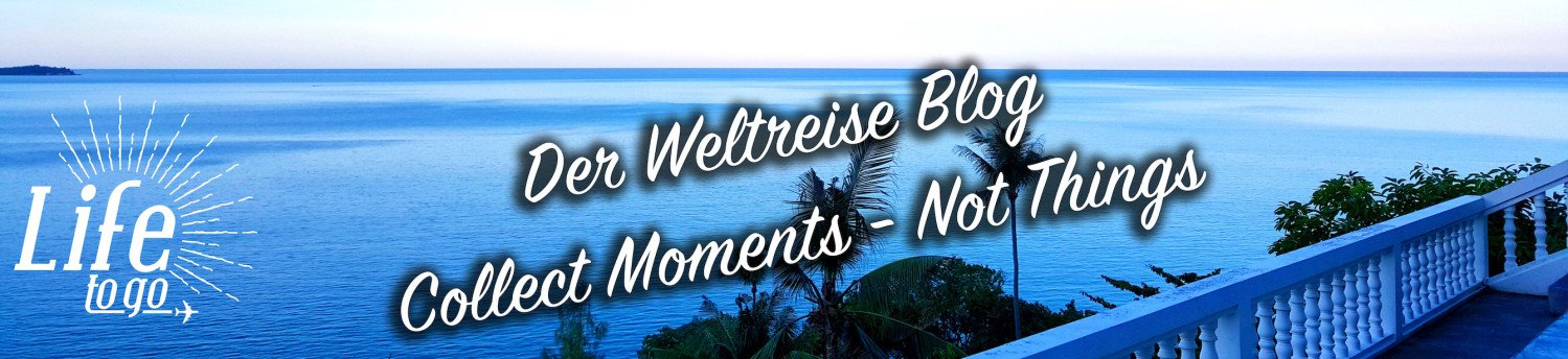 Life to go - Backpacker Blog zur Weltreise - Collect Moments - Not Things